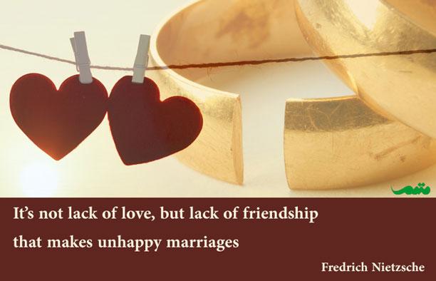 این نبودن عشق نیست که ازدواج ها را ناشاد میکند. بلکه نبودن دوستی است